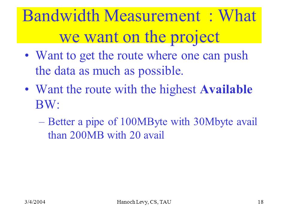 3/4/2004Hanoch Levy, CS, TAU18 Bandwidth Measurement : What we want on the project Want to get the route where one can push the data as much as possib