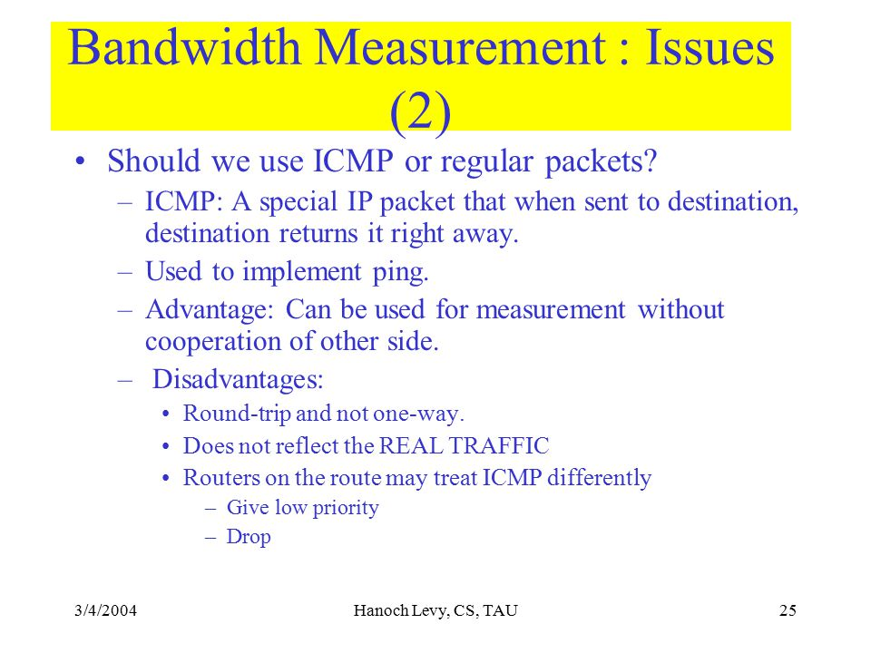3/4/2004Hanoch Levy, CS, TAU25 Bandwidth Measurement : Issues (2) Should we use ICMP or regular packets.