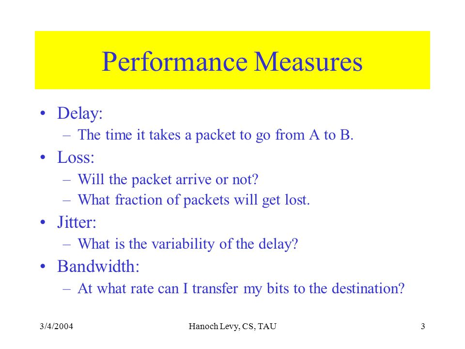 3/4/2004Hanoch Levy, CS, TAU3 Performance Measures Delay: –The time it takes a packet to go from A to B. Loss: –Will the packet arrive or not? –What f