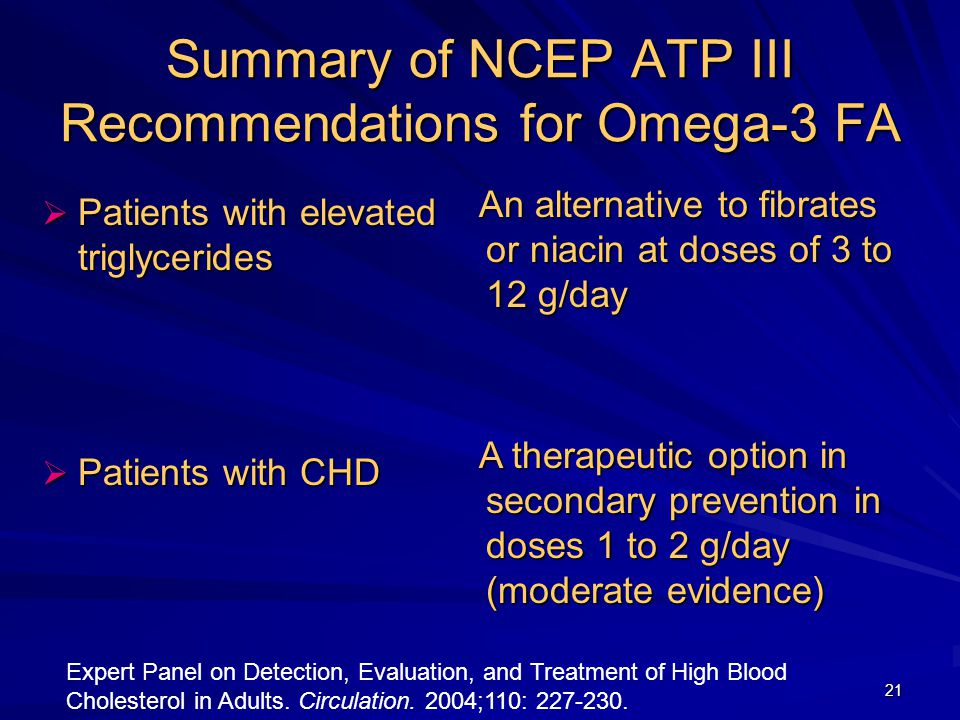 21 Summary of NCEP ATP III Recommendations for Omega-3 FA  Patients with elevated triglycerides  Patients with CHD An alternative to fibrates or niacin at doses of 3 to 12 g/day An alternative to fibrates or niacin at doses of 3 to 12 g/day A therapeutic option in secondary prevention in doses 1 to 2 g/day (moderate evidence) A therapeutic option in secondary prevention in doses 1 to 2 g/day (moderate evidence) Expert Panel on Detection, Evaluation, and Treatment of High Blood Cholesterol in Adults.