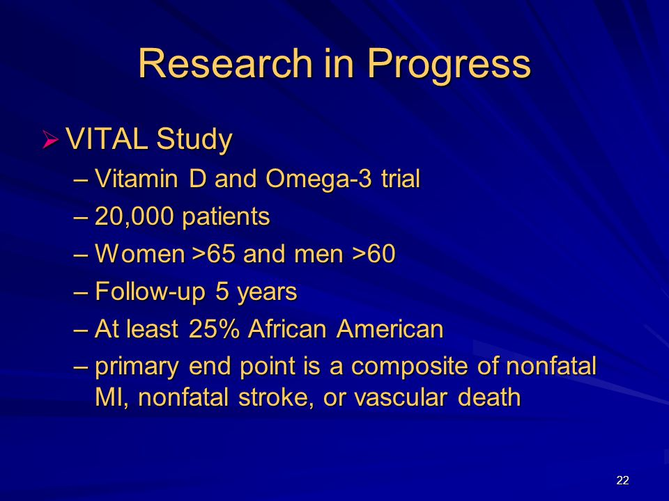 22 Research in Progress  VITAL Study –Vitamin D and Omega-3 trial –20,000 patients –Women >65 and men >60 –Follow-up 5 years –At least 25% African American –primary end point is a composite of nonfatal MI, nonfatal stroke, or vascular death