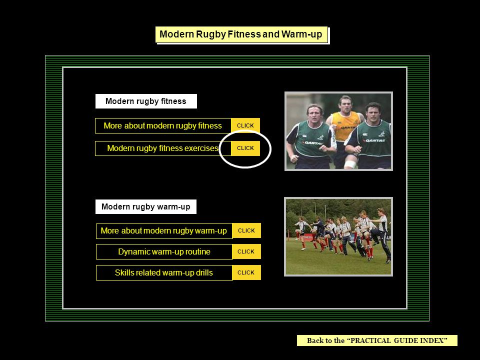 Modern rugby warm-up CLICK Modern rugby fitness exercises CLICK More about modern rugby warm-up CLICK Dynamic warm-up routine CLICK Skills related warm-up drills CLICK Modern Rugby Fitness and Warm-up Back to the PRACTICAL GUIDE INDEX Push (Esc) to EXIT the program.
