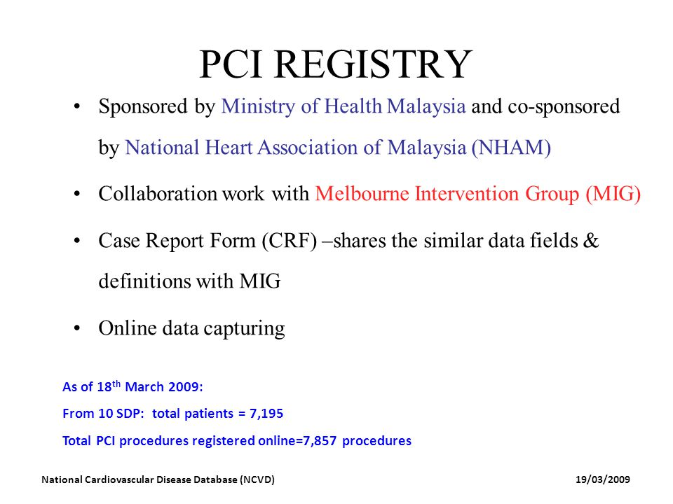 19/03/2009National Cardiovascular Disease Database (NCVD) PCI REGISTRY Sponsored by Ministry of Health Malaysia and co-sponsored by National Heart Ass