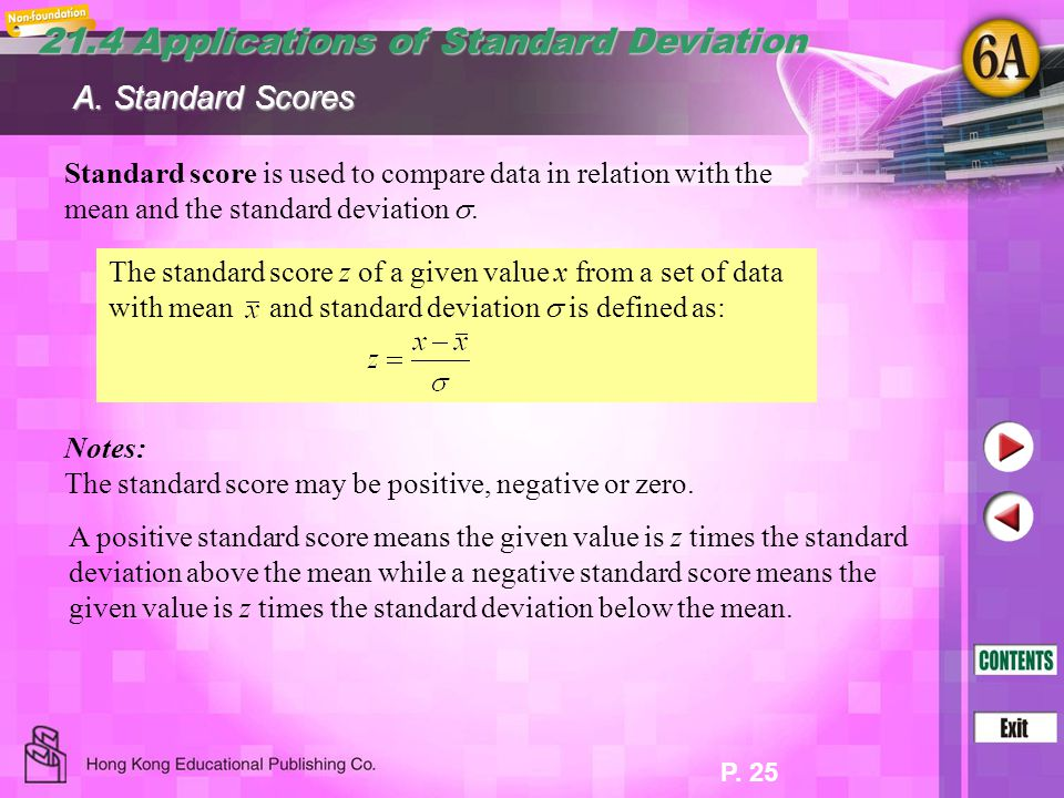 P. 25 21.4 Applications of Standard Deviation Standard score is used to compare data in relation with the mean and the standard deviation . A. Standa