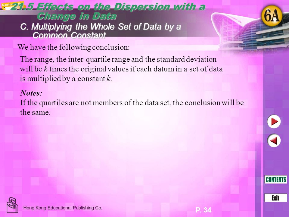 P. 34 21.5 Effects on the Dispersion with a Change in Data Change in Data The range, the inter-quartile range and the standard deviation will be k tim