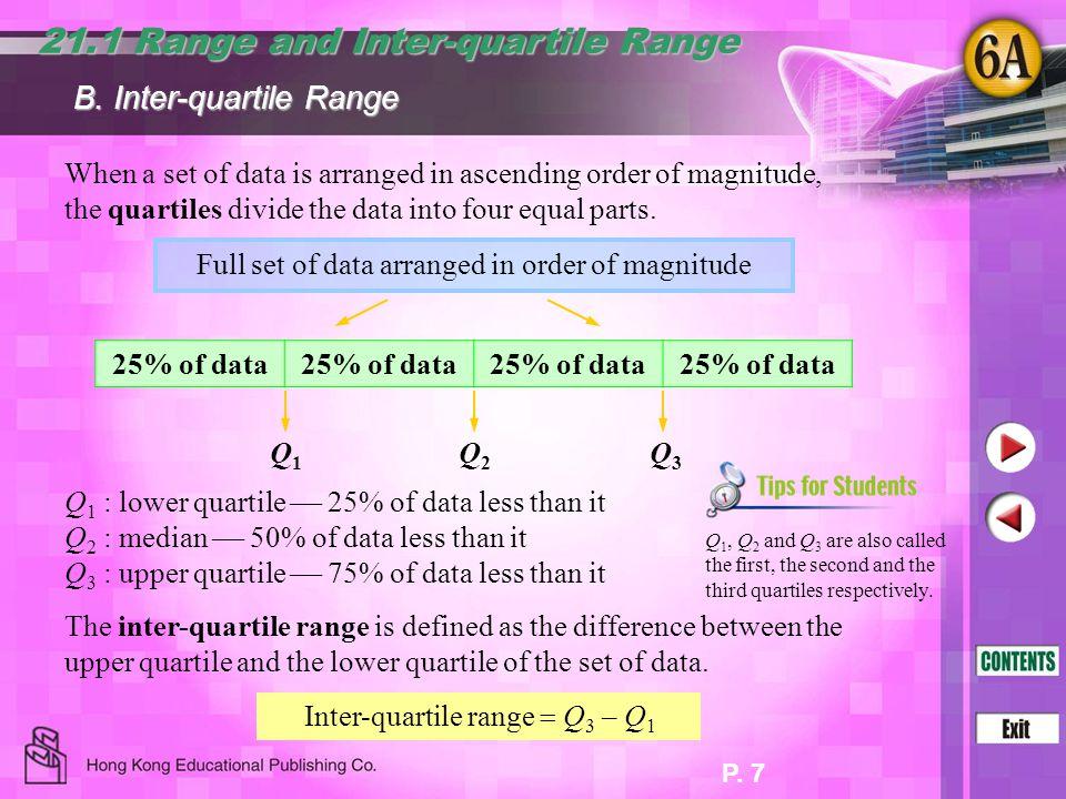 P. 7 21.1 Range and Inter-quartile Range B. Inter-quartile Range When a set of data is arranged in ascending order of magnitude, the quartiles divide
