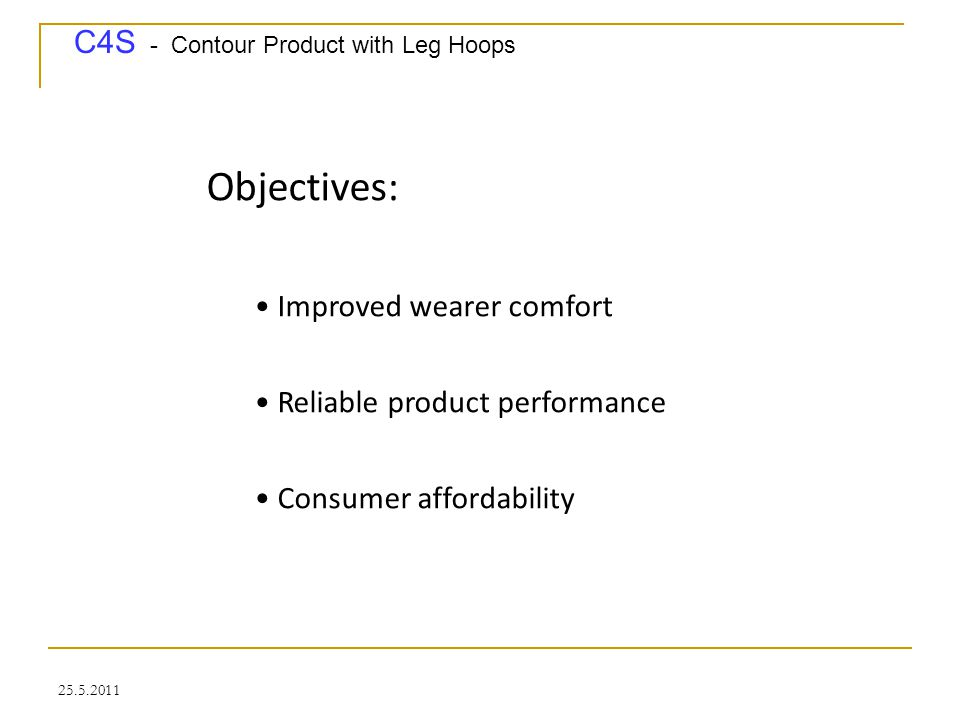 """C4S - Contour Product with Leg Hoops 25.5.2011 How contoured pants or diapers can help: Excellent sealing: intimate contact between leg hoops and upper thighs Excellent body fit: product components connected by """"darting - type connections Lean product and process design: 100% material usage and multi - lane manufacturing options allow affordable pricing Skin friendly design: there are No elastic components needed!"""