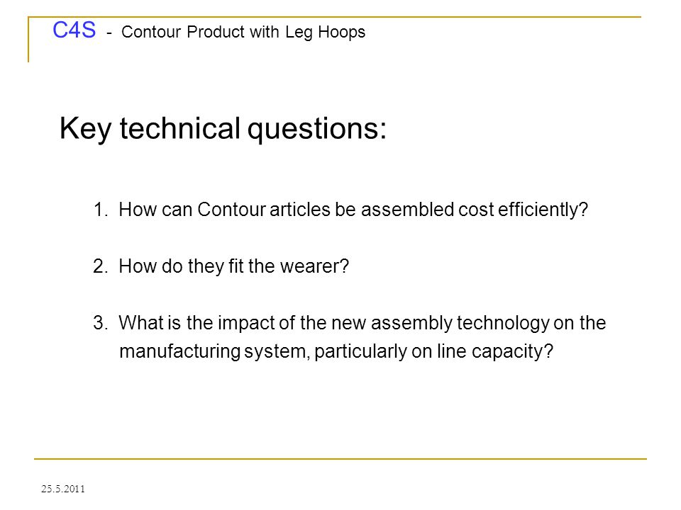 C4S - Contour Product with Leg Hoops 25.5.2011 Assembly - Impact on line capacity - make more than one of the products at a time, thereby multiplying line capacity by a factor of 2 or 3 or more