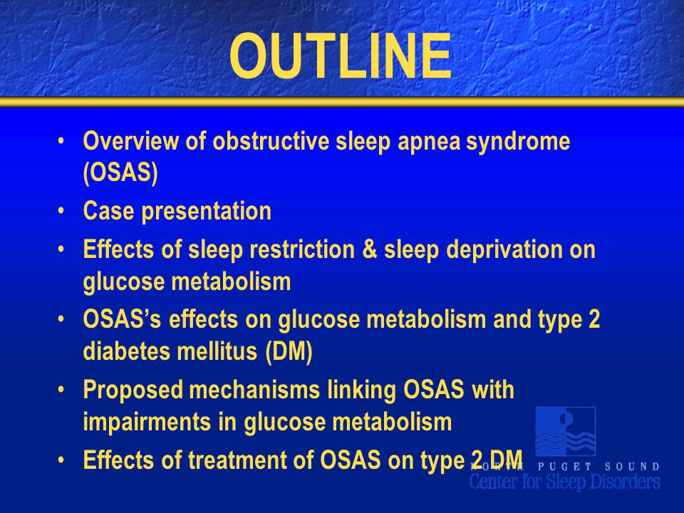 OUTLINE Overview of obstructive sleep apnea syndrome (OSAS) Case presentation Effects of sleep restriction & sleep deprivation on glucose metabolism OSAS's effects on glucose metabolism and type 2 diabetes mellitus (DM) Proposed mechanisms linking OSAS with impairments in glucose metabolism Effects of treatment of OSAS on type 2 DM