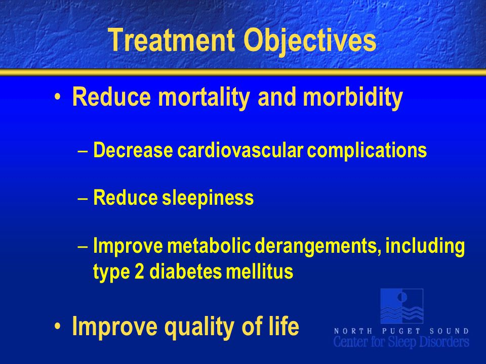 Treatment Objectives Reduce mortality and morbidity – Decrease cardiovascular complications – Reduce sleepiness – Improve metabolic derangements, including type 2 diabetes mellitus Improve quality of life