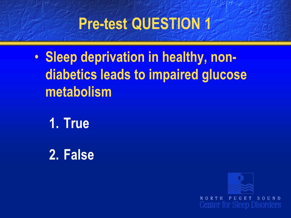 Pre-test QUESTION 1 Sleep deprivation in healthy, non- diabetics leads to impaired glucose metabolism 1.True 2.False