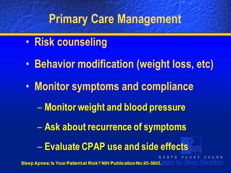 Primary Care Management Risk counseling Behavior modification (weight loss, etc) Monitor symptoms and compliance – Monitor weight and blood pressure – Ask about recurrence of symptoms – Evaluate CPAP use and side effects Sleep Apnea: Is Your Patient at Risk.