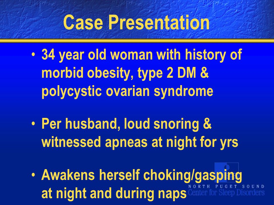 Case Presentation 34 year old woman with history of morbid obesity, type 2 DM & polycystic ovarian syndrome Per husband, loud snoring & witnessed apneas at night for yrs Awakens herself choking/gasping at night and during naps