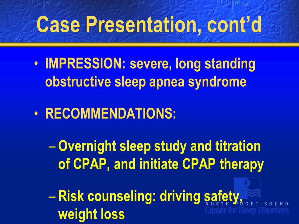 Case Presentation, cont'd IMPRESSION: severe, long standing obstructive sleep apnea syndrome RECOMMENDATIONS: – Overnight sleep study and titration of CPAP, and initiate CPAP therapy – Risk counseling: driving safety, weight loss