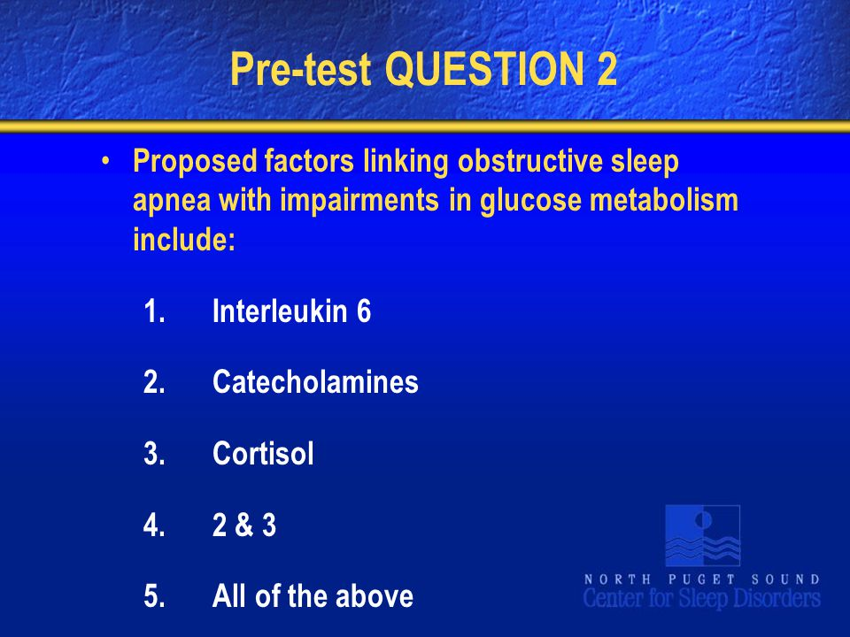 Pre-test QUESTION 2 Proposed factors linking obstructive sleep apnea with impairments in glucose metabolism include: 1.Interleukin 6 2.Catecholamines 3.Cortisol 4.2 & 3 5.All of the above