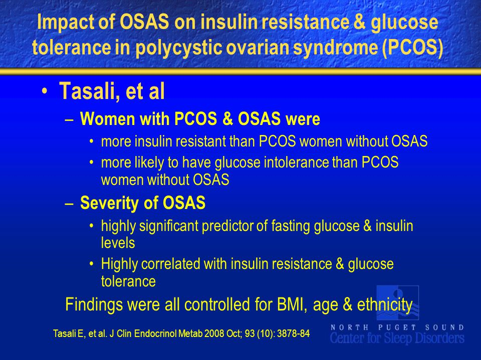 Impact of OSAS on insulin resistance & glucose tolerance in polycystic ovarian syndrome (PCOS) Tasali, et al – Women with PCOS & OSAS were more insulin resistant than PCOS women without OSAS more likely to have glucose intolerance than PCOS women without OSAS – Severity of OSAS highly significant predictor of fasting glucose & insulin levels Highly correlated with insulin resistance & glucose tolerance Findings were all controlled for BMI, age & ethnicity Tasali E, et al.