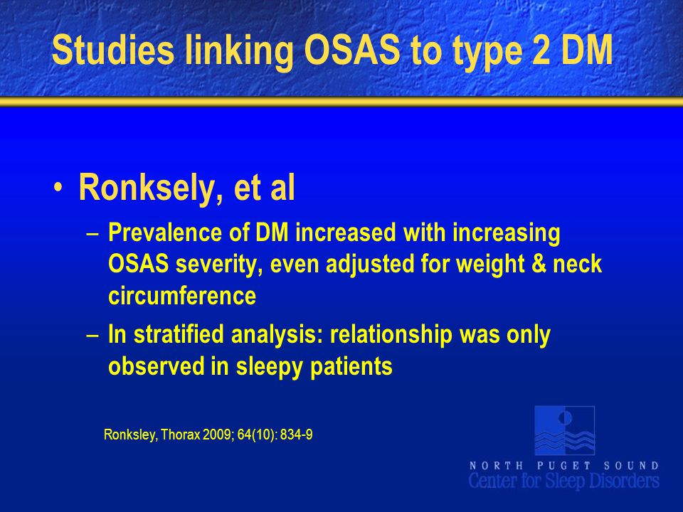 Studies linking OSAS to type 2 DM Ronksely, et al – Prevalence of DM increased with increasing OSAS severity, even adjusted for weight & neck circumference – In stratified analysis: relationship was only observed in sleepy patients Ronksley, Thorax 2009; 64(10): 834-9