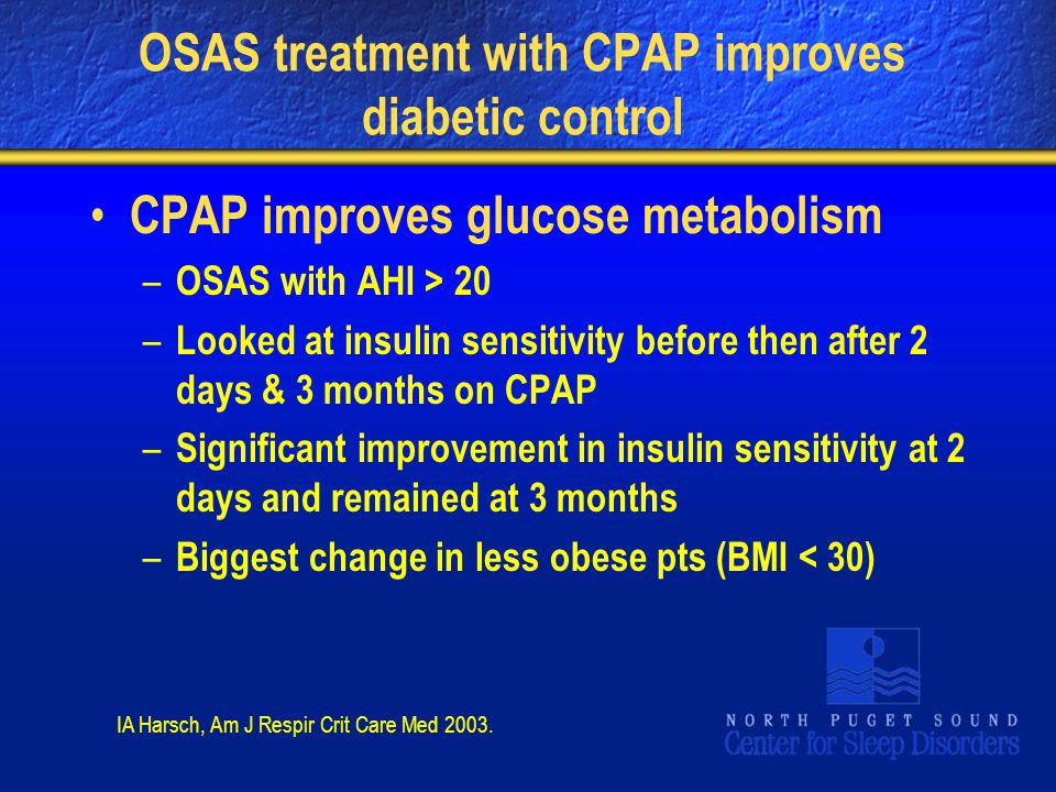 OSAS treatment with CPAP improves diabetic control CPAP improves glucose metabolism – OSAS with AHI > 20 – Looked at insulin sensitivity before then after 2 days & 3 months on CPAP – Significant improvement in insulin sensitivity at 2 days and remained at 3 months – Biggest change in less obese pts (BMI < 30) IA Harsch, Am J Respir Crit Care Med 2003.