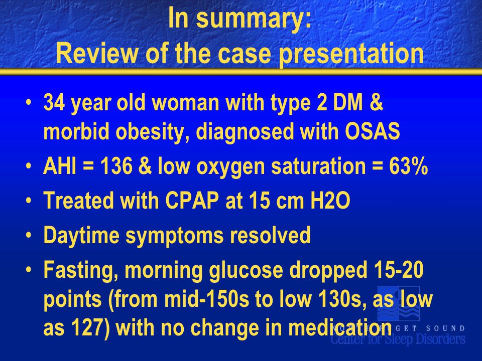 In summary: Review of the case presentation 34 year old woman with type 2 DM & morbid obesity, diagnosed with OSAS AHI = 136 & low oxygen saturation = 63% Treated with CPAP at 15 cm H2O Daytime symptoms resolved Fasting, morning glucose dropped 15-20 points (from mid-150s to low 130s, as low as 127) with no change in medication
