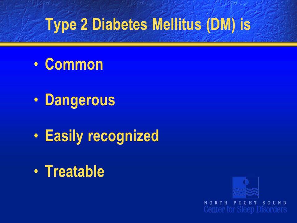 Type 2 Diabetes Mellitus (DM) is Common Dangerous Easily recognized Treatable