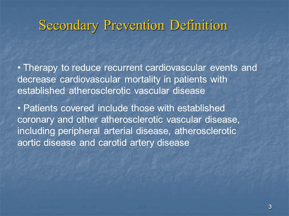3 Secondary Prevention Definition Therapy to reduce recurrent cardiovascular events and decrease cardiovascular mortality in patients with established atherosclerotic vascular disease Patients covered include those with established coronary and other atherosclerotic vascular disease, including peripheral arterial disease, atherosclerotic aortic disease and carotid artery disease