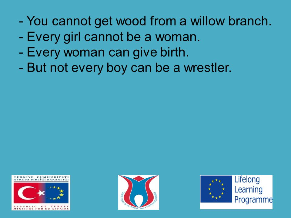 - You cannot get wood from a willow branch. - Every girl cannot be a woman.