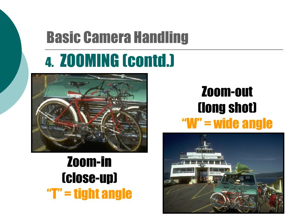 4. ZOOMING  Change the camera's lens setting to make an object appear closer or farther away from the camera. Basic Camera Handling
