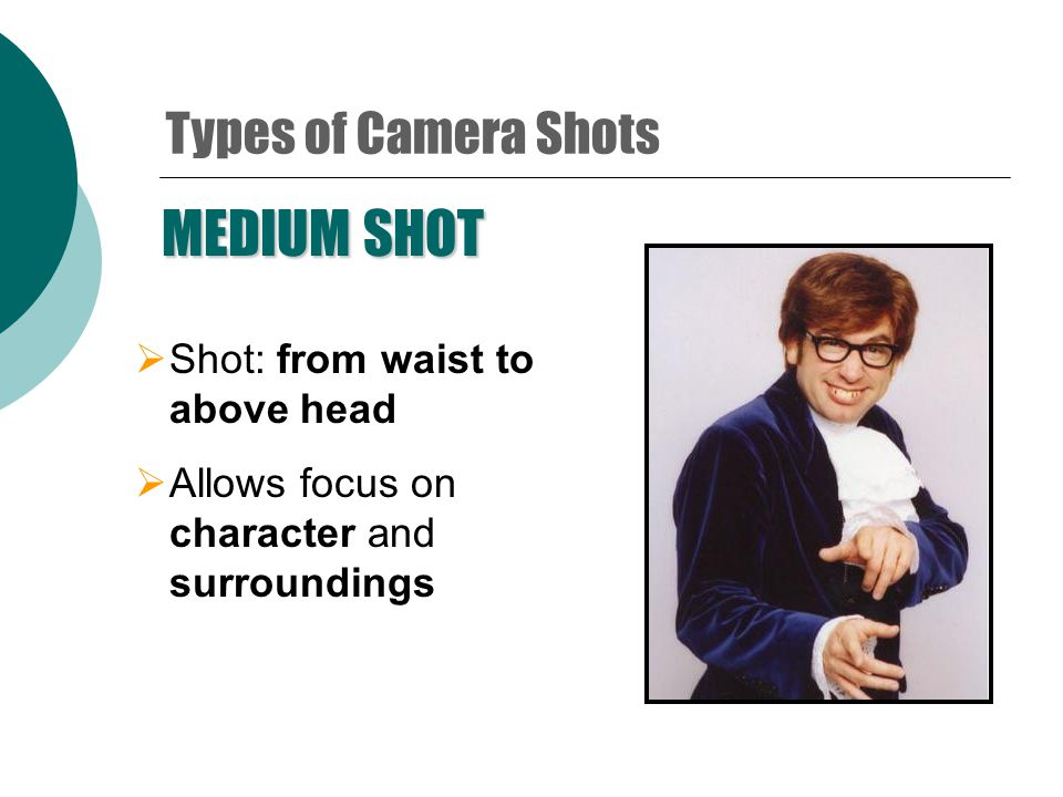 CLOSE-UP  Shot: from above head to upper chest  Focus detail on expressions  Most commonly used shot type Types of Camera Shots
