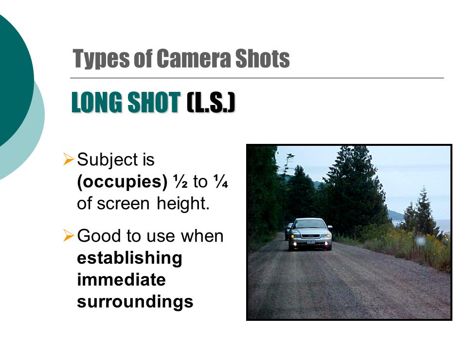 MEDIUM SHOT  Shot: from waist to above head  Allows focus on character and surroundings Types of Camera Shots