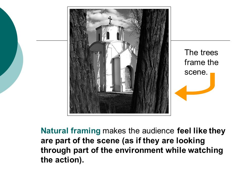 Natural framing makes the audience feel like they are part of the scene (as if they are looking through part of the environment while watching the action)..