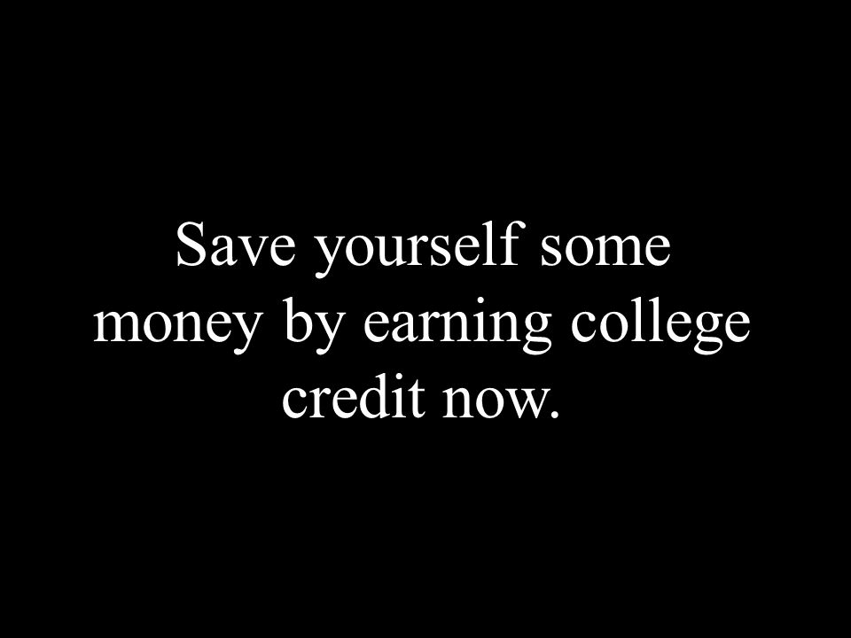 Save yourself some money by earning college credit now.