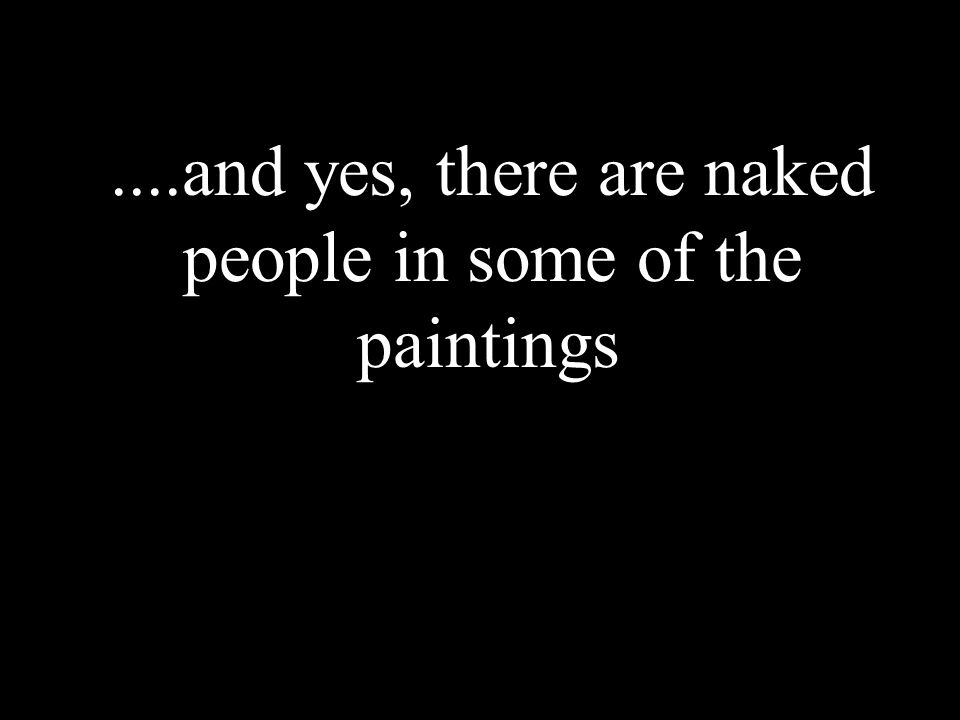 ....and yes, there are naked people in some of the paintings.