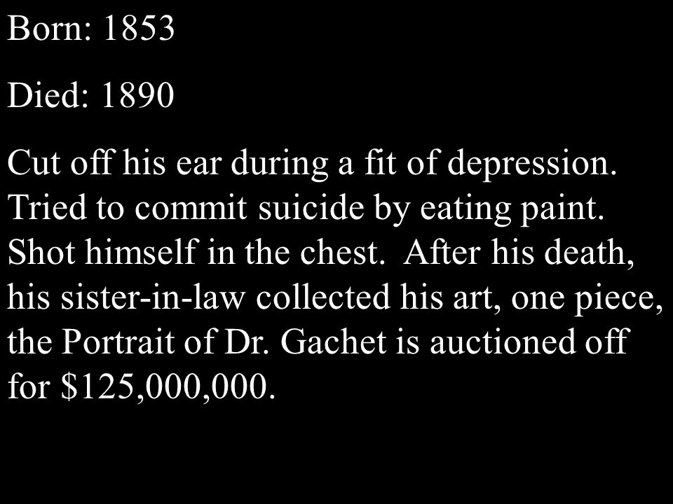 Born: 1853 Died: 1890 Cut off his ear during a fit of depression.