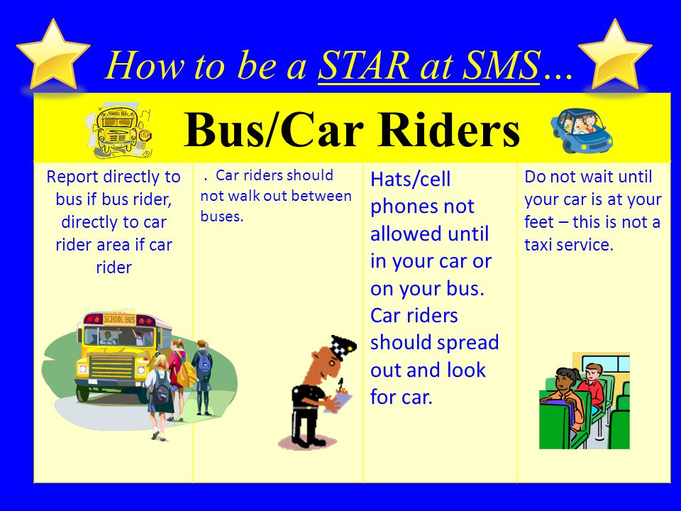 How to be a STAR at SMS… Bus/Car Riders Report directly to bus if bus rider, directly to car rider area if car rider.