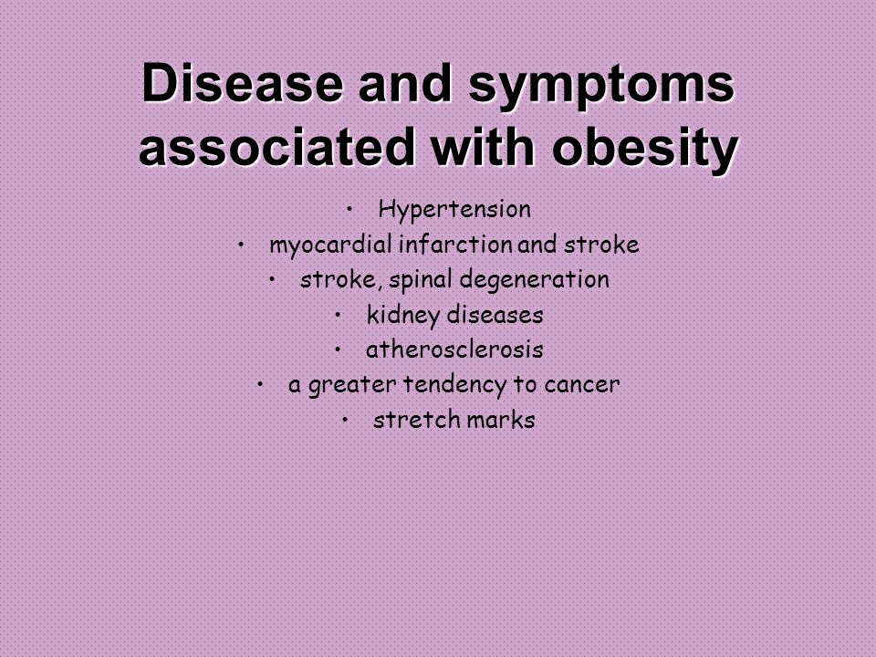 Disease and symptoms associated with obesity Hypertension myocardial infarction and stroke stroke, spinal degeneration kidney diseases atherosclerosis a greater tendency to cancer stretch marks
