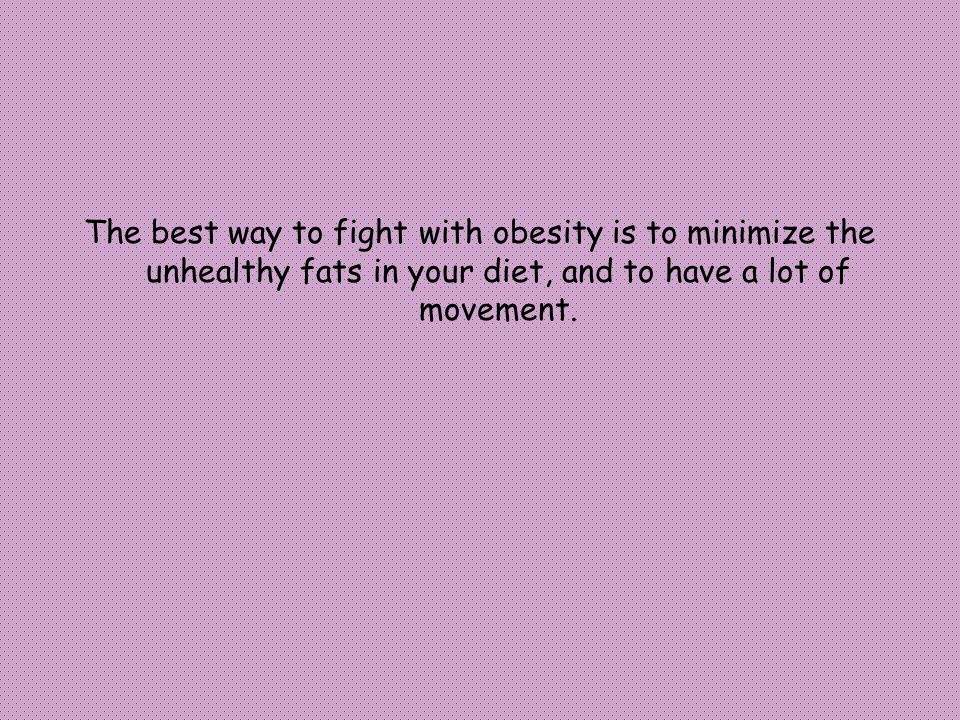The best way to fight with obesity is to minimize the unhealthy fats in your diet, and to have a lot of movement.