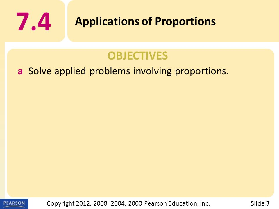 OBJECTIVES 7.4 Applications of Proportions Slide 3Copyright 2012, 2008, 2004, 2000 Pearson Education, Inc.