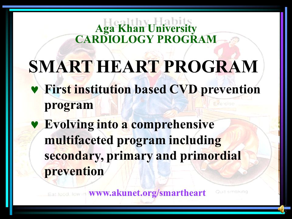 Aga Khan University CARDIOLOGY PROGRAM SMART HEART PROGRAM First institution based CVD prevention program Evolving into a comprehensive multifaceted program including secondary, primary and primordial prevention www.akunet.org/smartheart