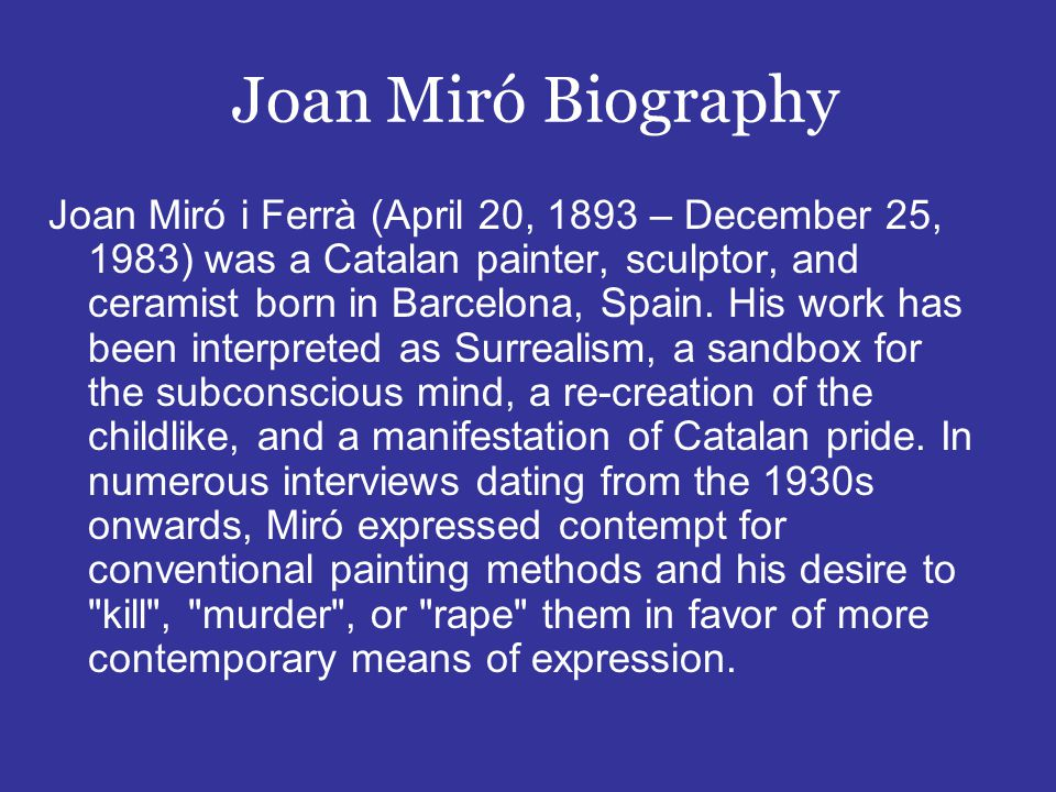 Joan Miró Biography Joan Miró i Ferrà (April 20, 1893 – December 25, 1983) was a Catalan painter, sculptor, and ceramist born in Barcelona, Spain.
