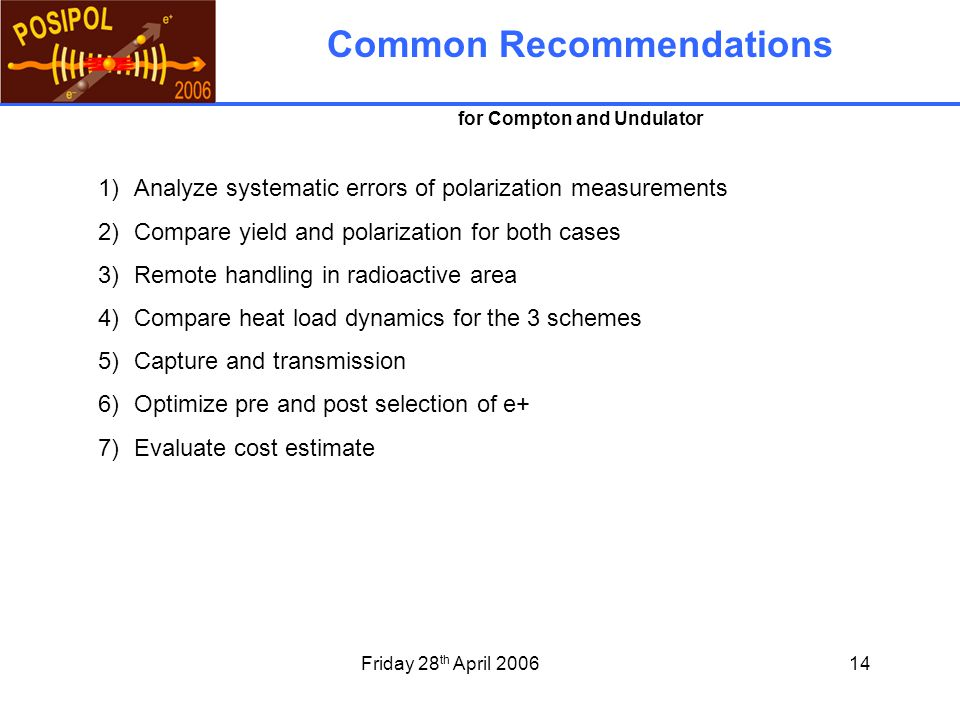 Friday 28 th April 200614 1)Analyze systematic errors of polarization measurements 2)Compare yield and polarization for both cases 3)Remote handling in radioactive area 4)Compare heat load dynamics for the 3 schemes 5)Capture and transmission 6)Optimize pre and post selection of e+ 7)Evaluate cost estimate Common Recommendations for Compton and Undulator