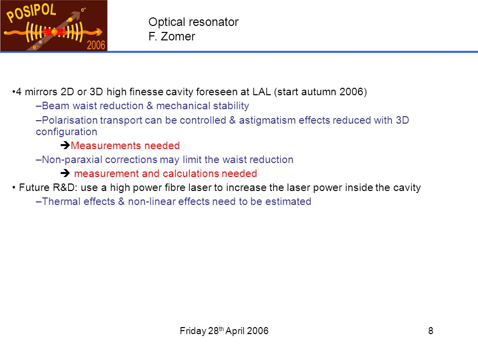 Friday 28 th April 20068 4 mirrors 2D or 3D high finesse cavity foreseen at LAL (start autumn 2006) –Beam waist reduction & mechanical stability –Polarisation transport can be controlled & astigmatism effects reduced with 3D configuration  Measurements needed –Non-paraxial corrections may limit the waist reduction  measurement and calculations needed Future R&D: use a high power fibre laser to increase the laser power inside the cavity –Thermal effects & non-linear effects need to be estimated Optical resonator F.