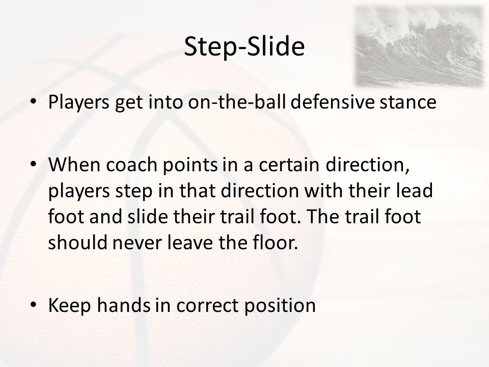 Step-Slide Players get into on-the-ball defensive stance When coach points in a certain direction, players step in that direction with their lead foot