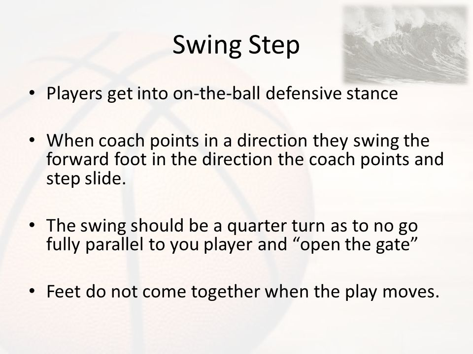 Swing Step Players get into on-the-ball defensive stance When coach points in a direction they swing the forward foot in the direction the coach point