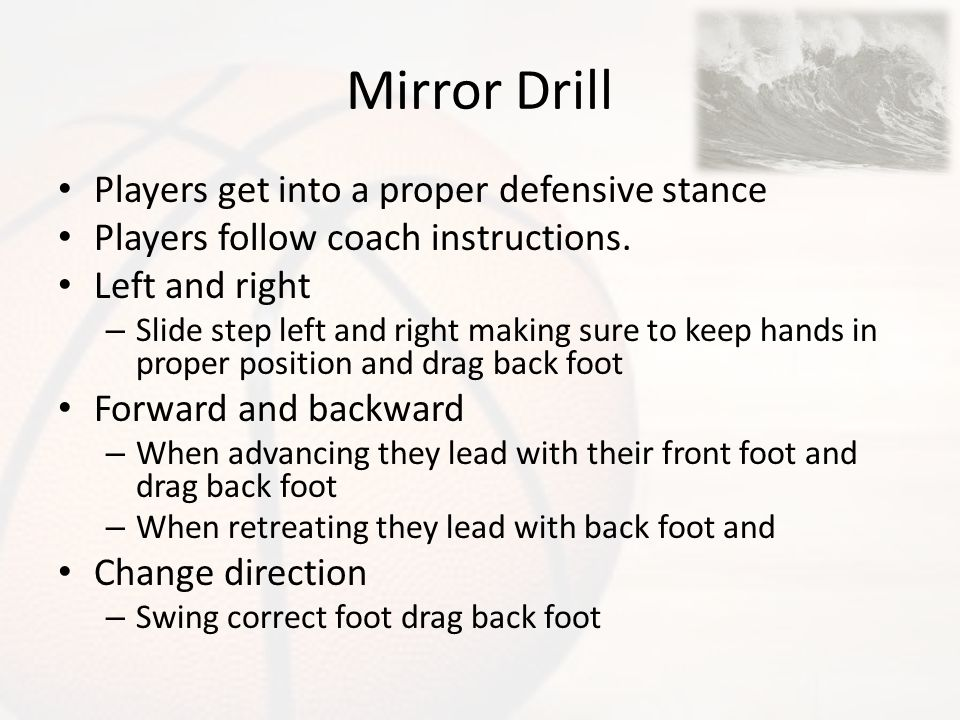 Mirror Drill Players get into a proper defensive stance Players follow coach instructions. Left and right – Slide step left and right making sure to k