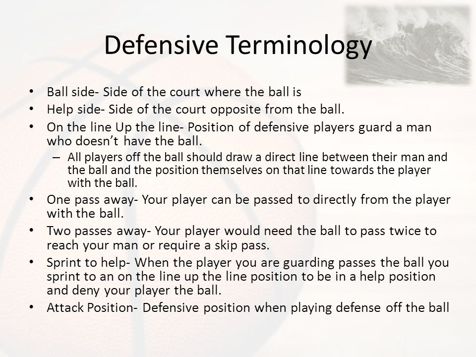 Defensive Terminology Ball side- Side of the court where the ball is Help side- Side of the court opposite from the ball. On the line Up the line- Pos