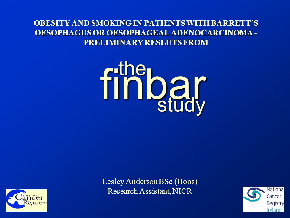 OBESITY AND SMOKING IN PATIENTS WITH BARRETT'S OESOPHAGUS OR OESOPHAGEAL ADENOCARCINOMA - PRELIMINARY RESLUTS FROM finbar the study Lesley Anderson BSc (Hons) Research Assistant, NICR