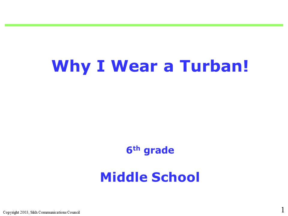 Copyright 2003, Sikh Communications Council 1 Why I Wear a Turban! 6 th grade Middle School