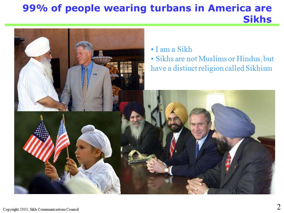 Copyright 2003, Sikh Communications Council 2 99% of people wearing turbans in America are Sikhs I am a Sikh Sikhs are not Muslims or Hindus, but have a distinct religion called Sikhism