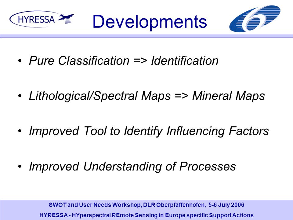 SWOT and User Needs Workshop, DLR Oberpfaffenhofen, 5-6 July 2006 HYRESSA - HYperspectral REmote Sensing in Europe specific Support Actions Developments Pure Classification => Identification Lithological/Spectral Maps => Mineral Maps Improved Tool to Identify Influencing Factors Improved Understanding of Processes