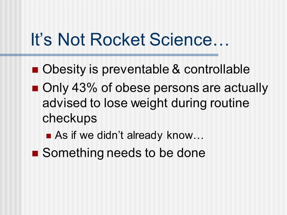 It's Not Rocket Science… Obesity is preventable & controllable Only 43% of obese persons are actually advised to lose weight during routine checkups As if we didn't already know… Something needs to be done